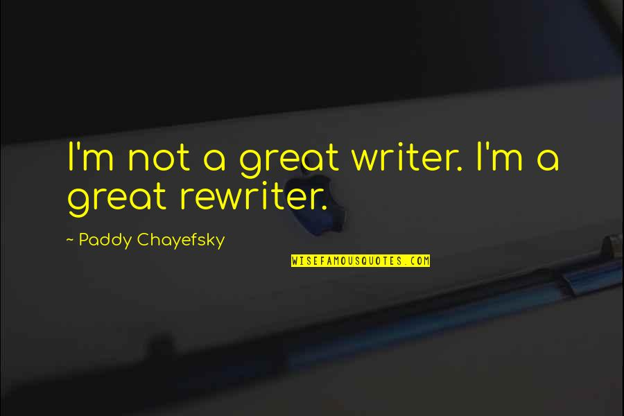 Paddy Chayefsky Quotes By Paddy Chayefsky: I'm not a great writer. I'm a great