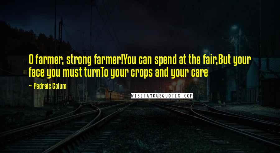 Padraic Colum quotes: O farmer, strong farmer!You can spend at the fair,But your face you must turnTo your crops and your care