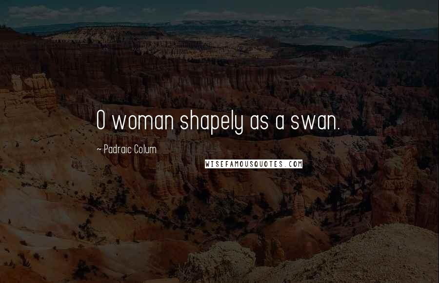 Padraic Colum quotes: O woman shapely as a swan.