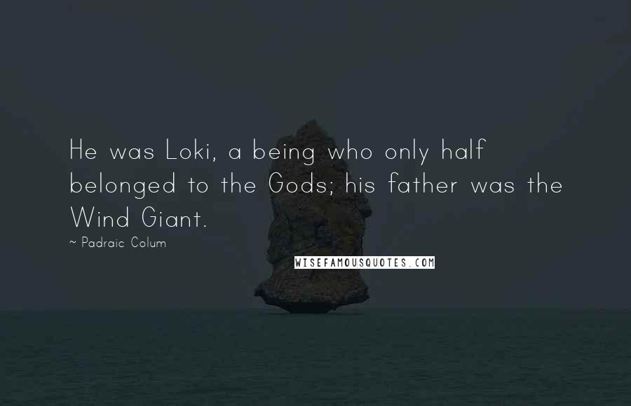 Padraic Colum quotes: He was Loki, a being who only half belonged to the Gods; his father was the Wind Giant.