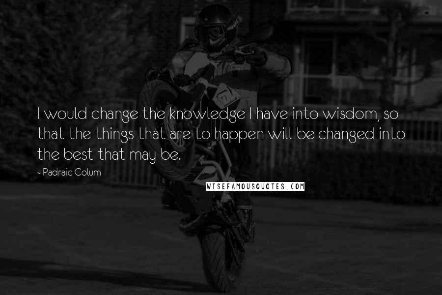 Padraic Colum quotes: I would change the knowledge I have into wisdom, so that the things that are to happen will be changed into the best that may be.