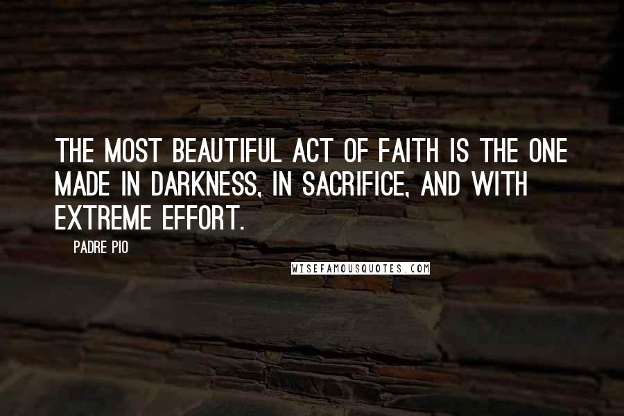 Padre Pio quotes: The most beautiful act of faith is the one made in darkness, in sacrifice, and with extreme effort.
