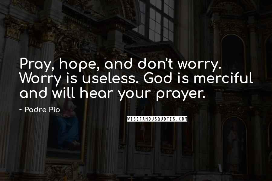 Padre Pio quotes: Pray, hope, and don't worry. Worry is useless. God is merciful and will hear your prayer.