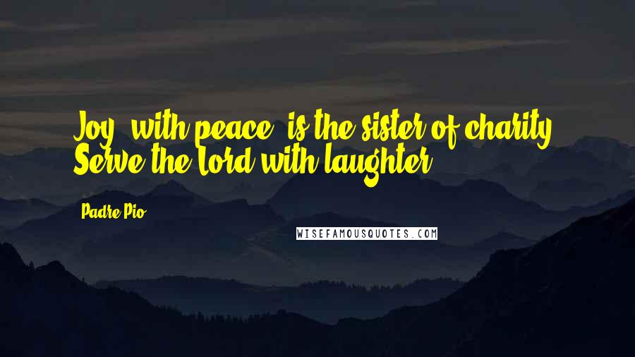 Padre Pio quotes: Joy, with peace, is the sister of charity. Serve the Lord with laughter.