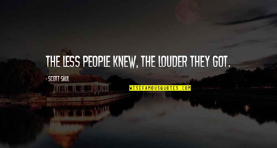 Pagalworld Love Quotes By Scott Saul: the less people knew, the louder they got.