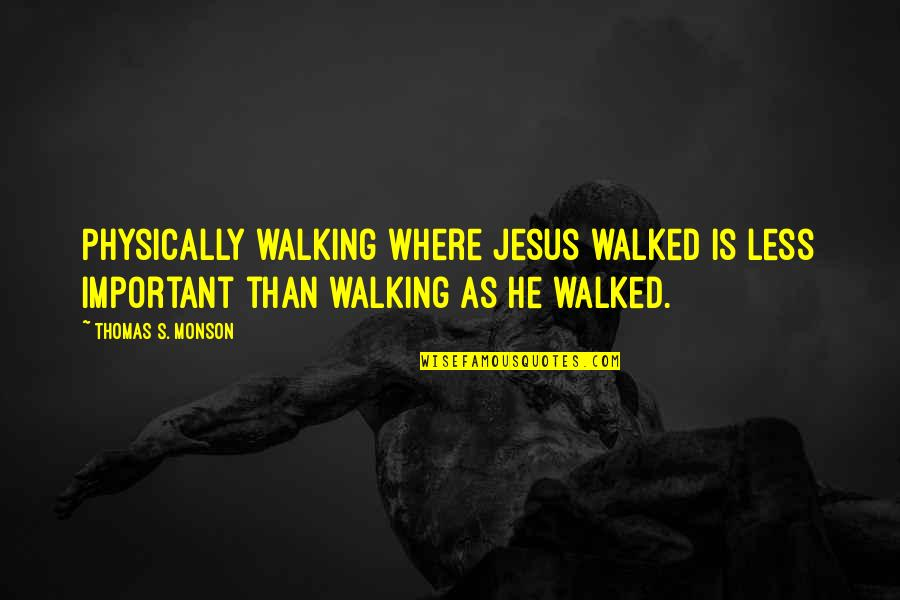 Pagbabago Sa Sarili Quotes By Thomas S. Monson: Physically walking where Jesus walked is less important