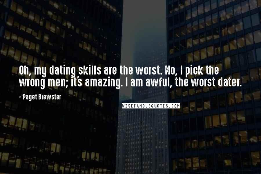 Paget Brewster quotes: Oh, my dating skills are the worst. No, I pick the wrong men; it's amazing. I am awful, the worst dater.