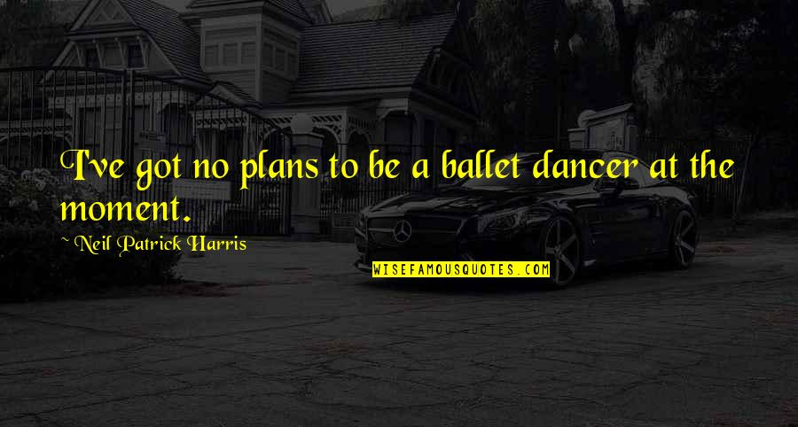 Pagpapahalaga Sa Sarili Quotes By Neil Patrick Harris: I've got no plans to be a ballet