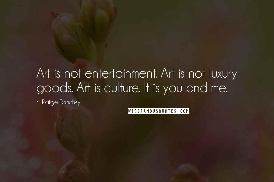 Paige Bradley quotes: Art is not entertainment. Art is not luxury goods. Art is culture. It is you and me.