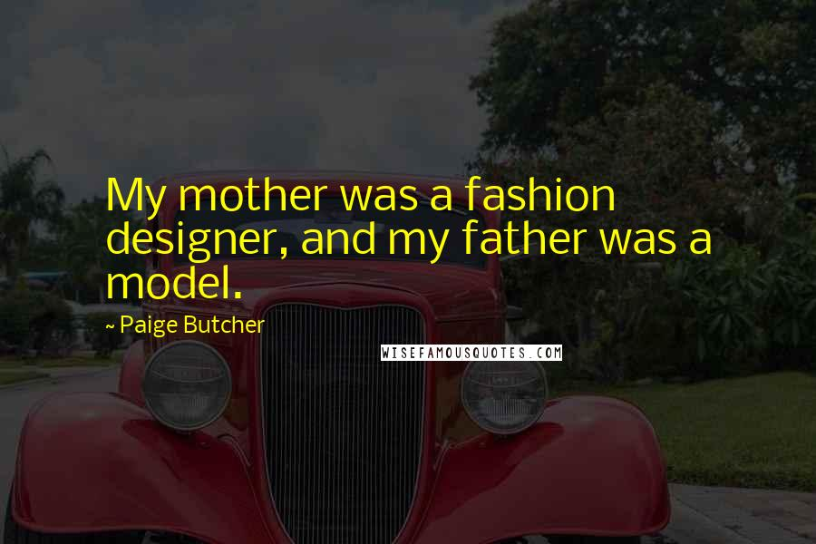 Paige Butcher quotes: My mother was a fashion designer, and my father was a model.