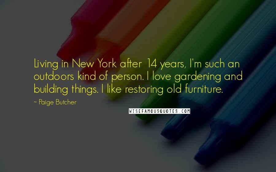 Paige Butcher quotes: Living in New York after 14 years, I'm such an outdoors kind of person. I love gardening and building things. I like restoring old furniture.