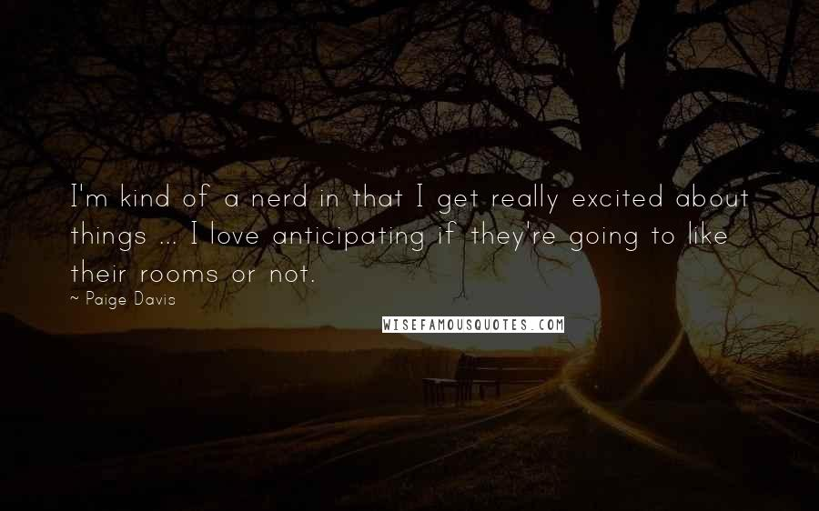 Paige Davis quotes: I'm kind of a nerd in that I get really excited about things ... I love anticipating if they're going to like their rooms or not.
