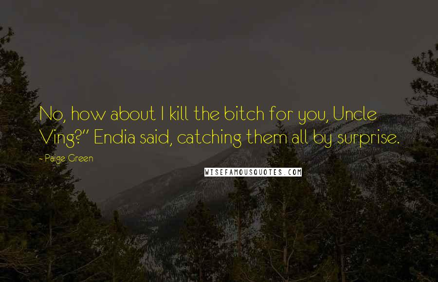 "Paige Green quotes: No, how about I kill the bitch for you, Uncle Ving?"" Endia said, catching them all by surprise."