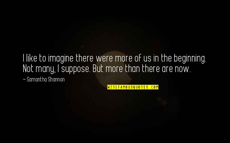 Paige Mahoney Quotes By Samantha Shannon: I like to imagine there were more of
