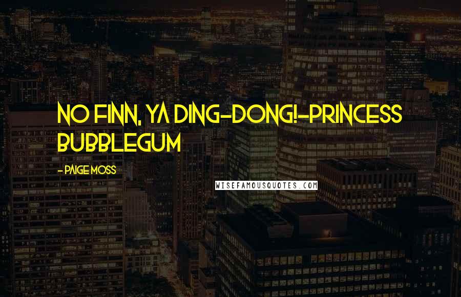 Paige Moss quotes: No Finn, ya ding-dong!-Princess Bubblegum