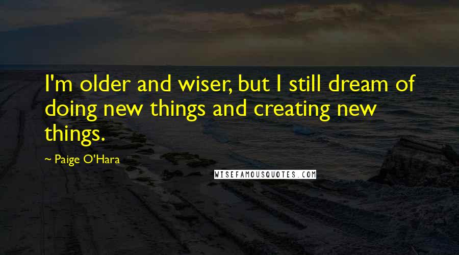 Paige O'Hara quotes: I'm older and wiser, but I still dream of doing new things and creating new things.