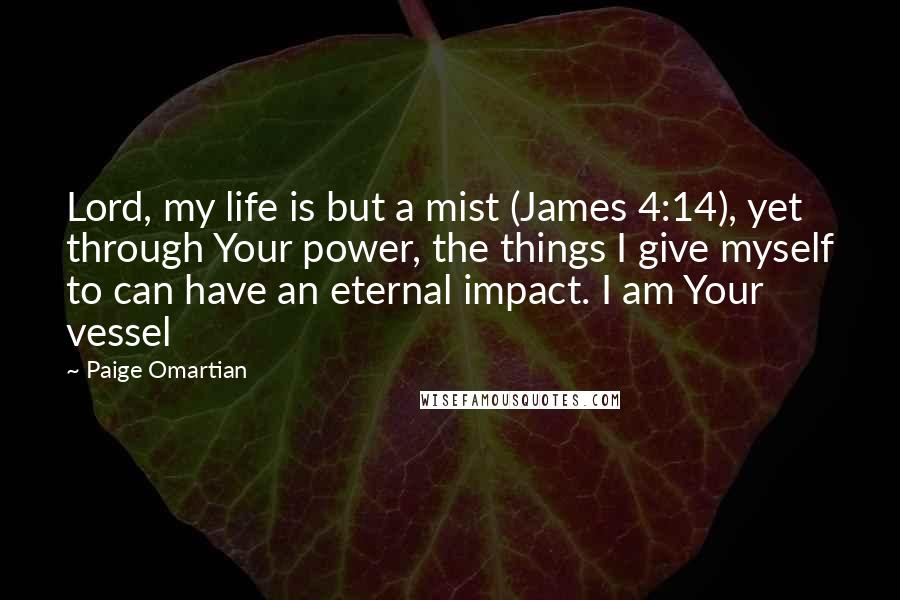 Paige Omartian quotes: Lord, my life is but a mist (James 4:14), yet through Your power, the things I give myself to can have an eternal impact. I am Your vessel