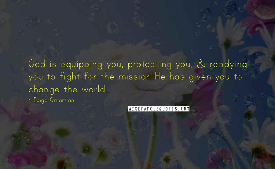 Paige Omartian quotes: God is equipping you, protecting you, & readying you to fight for the mission He has given you to change the world.