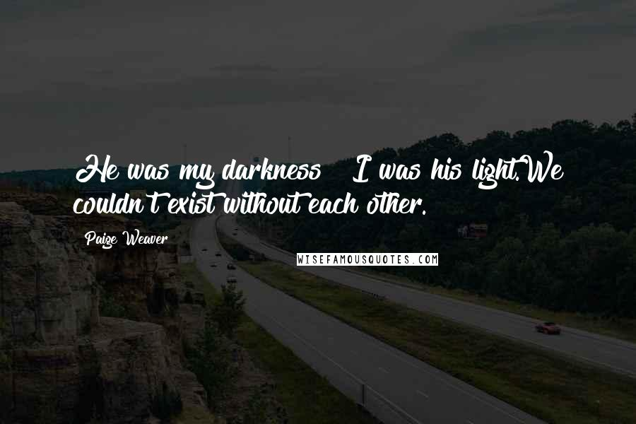 Paige Weaver quotes: He was my darkness & I was his light.We couldn't exist without each other.
