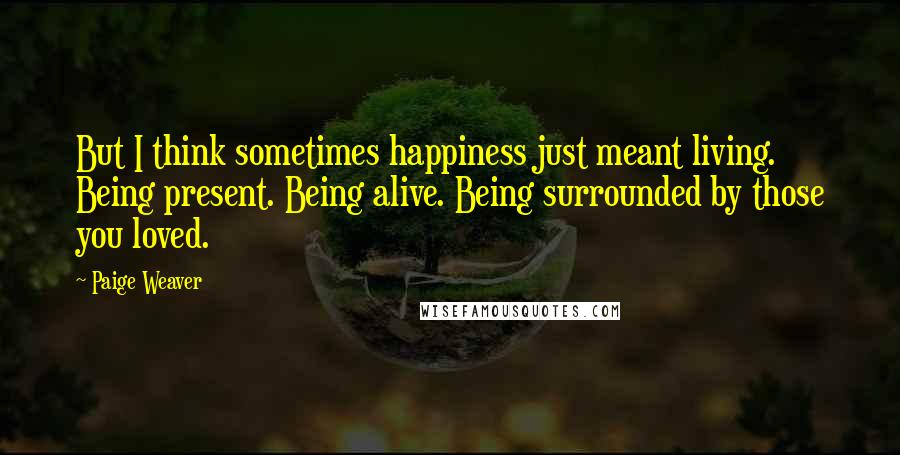 Paige Weaver quotes: But I think sometimes happiness just meant living. Being present. Being alive. Being surrounded by those you loved.