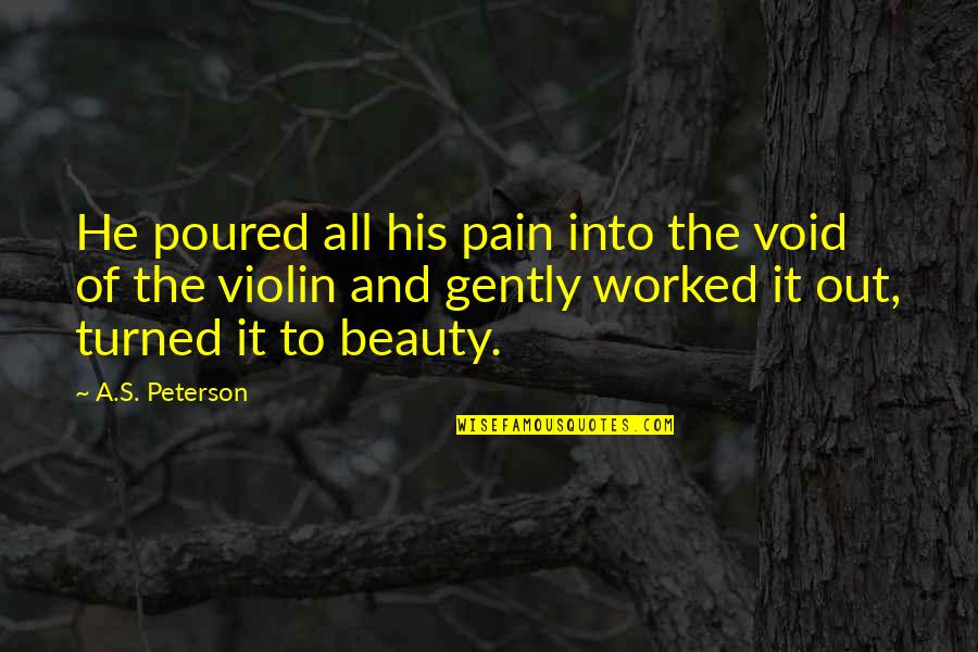 Pain And Beauty Quotes By A.S. Peterson: He poured all his pain into the void