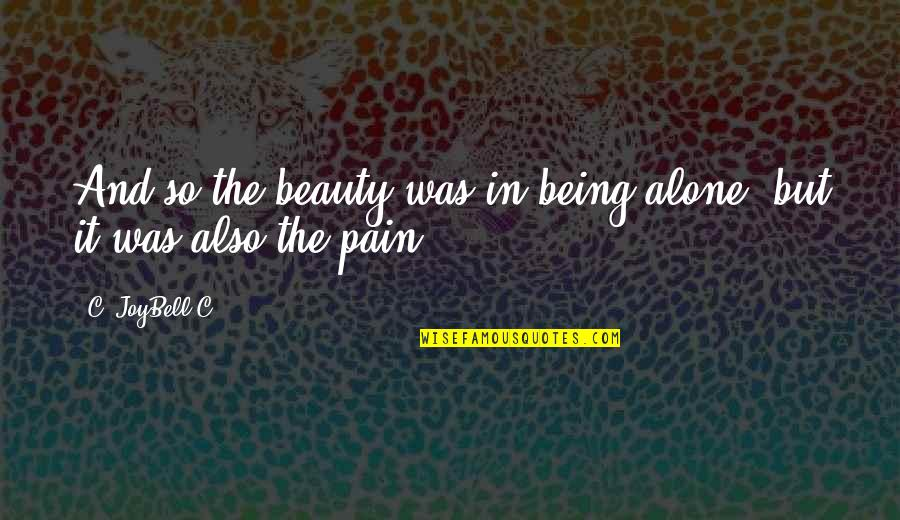 Pain And Beauty Quotes By C. JoyBell C.: And so the beauty was in being alone;
