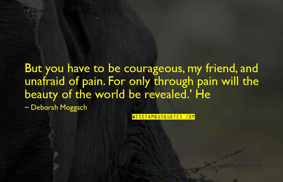 Pain And Beauty Quotes By Deborah Moggach: But you have to be courageous, my friend,