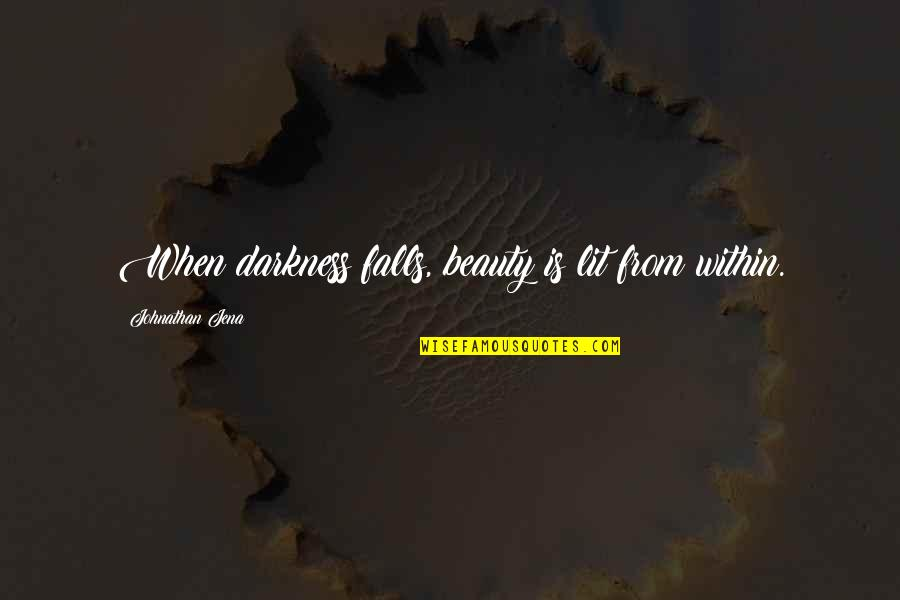 Pain And Beauty Quotes By Johnathan Jena: When darkness falls, beauty is lit from within.
