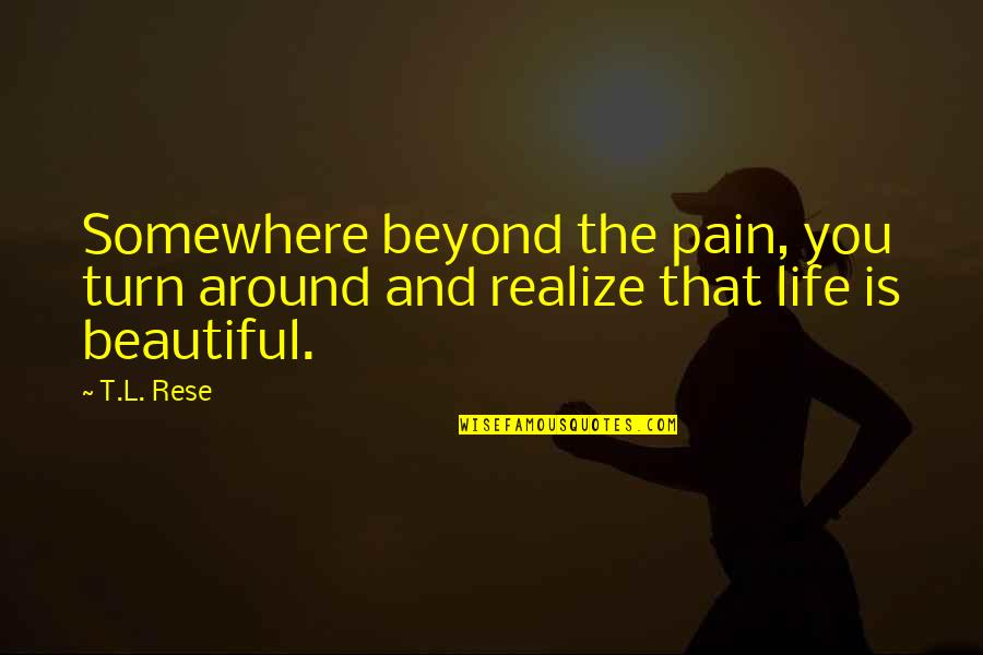 Pain And Beauty Quotes By T.L. Rese: Somewhere beyond the pain, you turn around and
