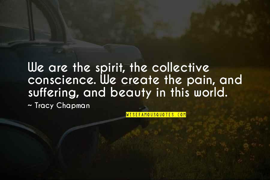 Pain And Beauty Quotes By Tracy Chapman: We are the spirit, the collective conscience. We