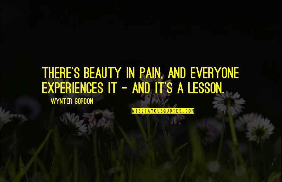 Pain And Beauty Quotes By Wynter Gordon: There's beauty in pain, and everyone experiences it