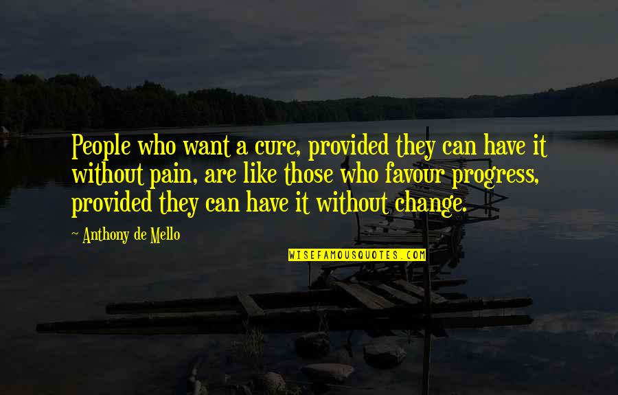 Pain Can Change You Quotes By Anthony De Mello: People who want a cure, provided they can
