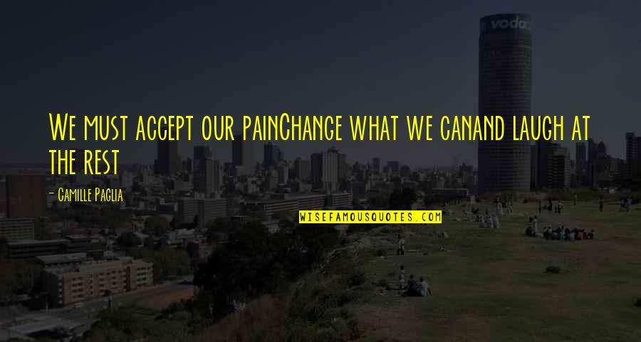 Pain Can Change You Quotes By Camille Paglia: We must accept our painChange what we canand