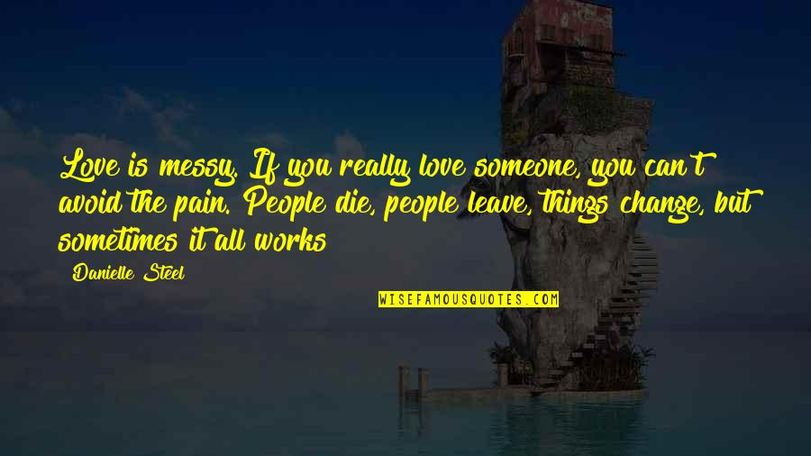 Pain Can Change You Quotes By Danielle Steel: Love is messy. If you really love someone,