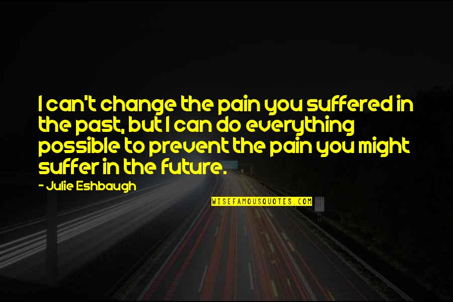 Pain Can Change You Quotes By Julie Eshbaugh: I can't change the pain you suffered in
