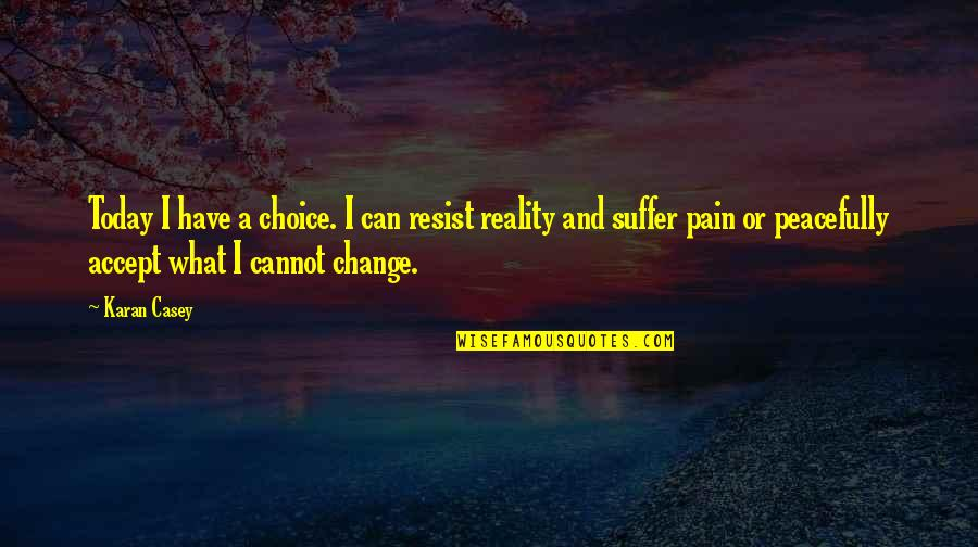 Pain Can Change You Quotes By Karan Casey: Today I have a choice. I can resist