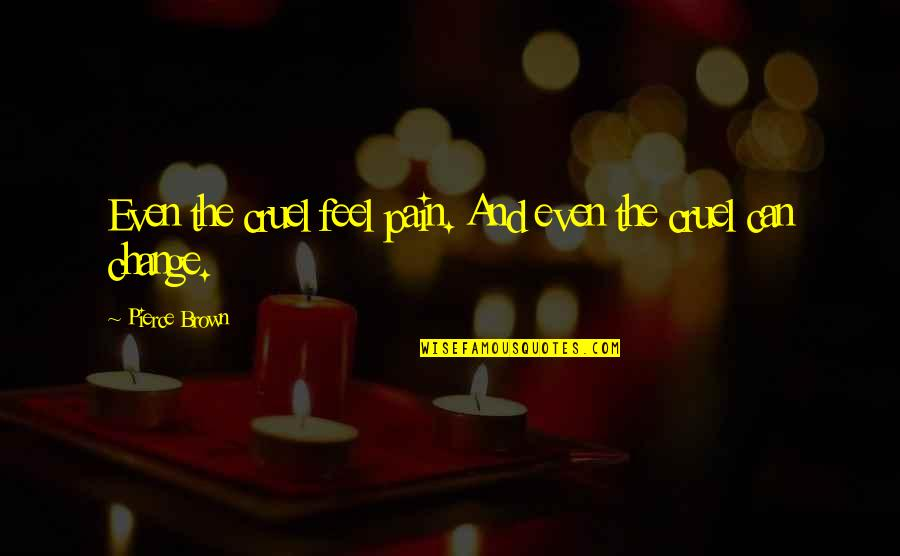 Pain Can Change You Quotes By Pierce Brown: Even the cruel feel pain. And even the