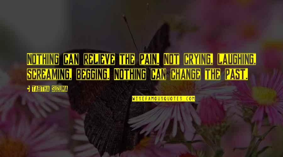 Pain Can Change You Quotes By Tabitha Suzuma: Nothing can relieve the pain. Not crying, laughing,