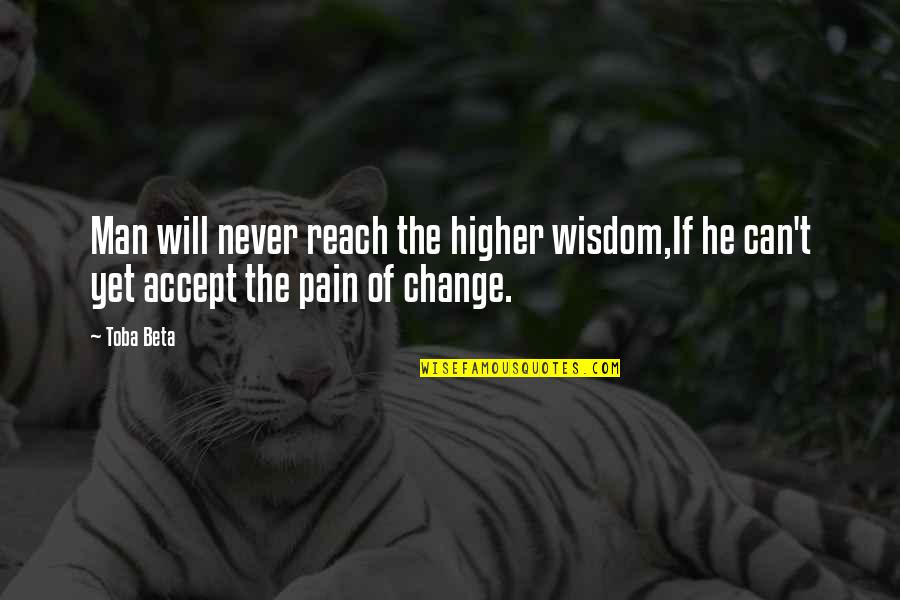 Pain Can Change You Quotes By Toba Beta: Man will never reach the higher wisdom,If he