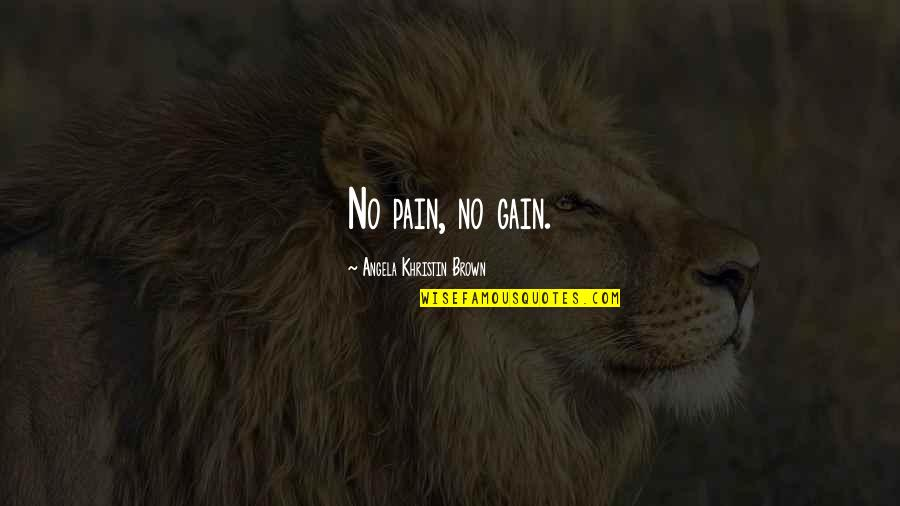 Pain & Gain Best Quotes By Angela Khristin Brown: No pain, no gain.