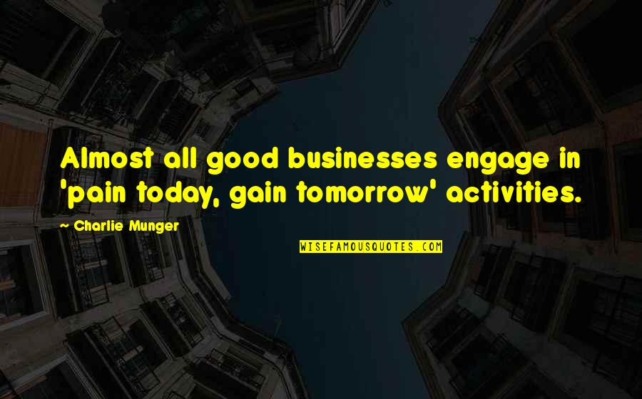 Pain & Gain Best Quotes By Charlie Munger: Almost all good businesses engage in 'pain today,