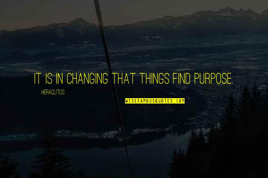 Pain Heals Quotes By Heraclitus: It is in changing that things find purpose.