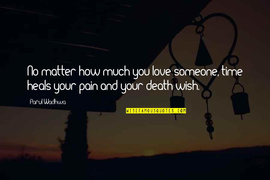 Pain Heals Quotes By Parul Wadhwa: No matter how much you love someone, time