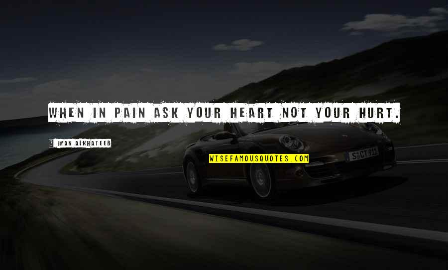 Pain In Your Heart Quotes By Iman Alkhateeb: When in pain ask your heart not your