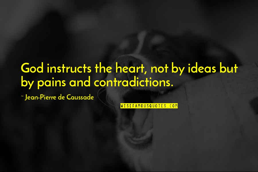 Pain In Your Heart Quotes By Jean-Pierre De Caussade: God instructs the heart, not by ideas but