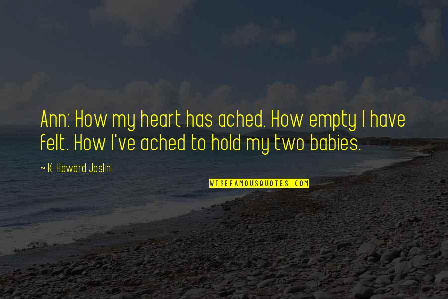 Pain In Your Heart Quotes By K. Howard Joslin: Ann: How my heart has ached. How empty
