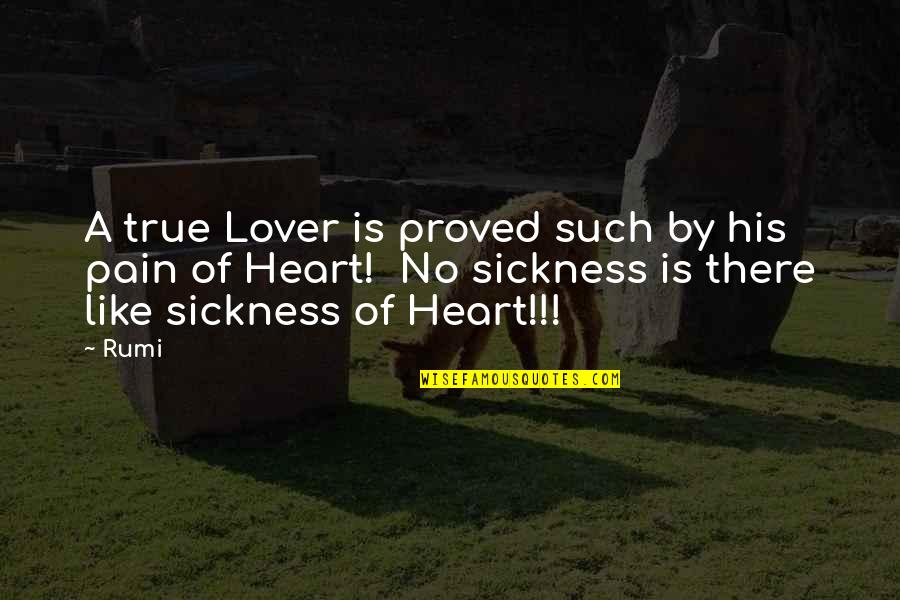 Pain In Your Heart Quotes By Rumi: A true Lover is proved such by his