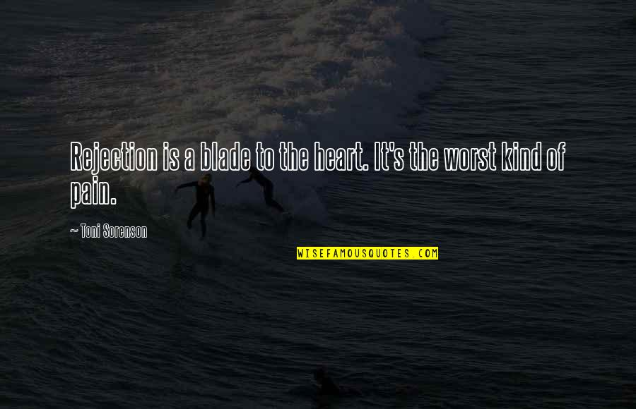 Pain In Your Heart Quotes By Toni Sorenson: Rejection is a blade to the heart. It's