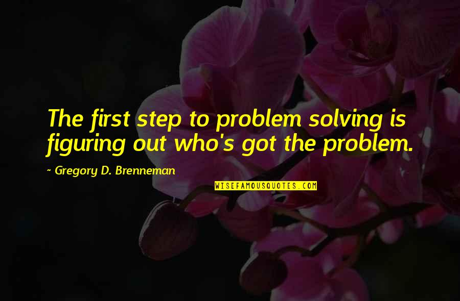 Pain U0026 Effort Quotes By Gregory D. Brenneman: The first step to problem solving is figuring