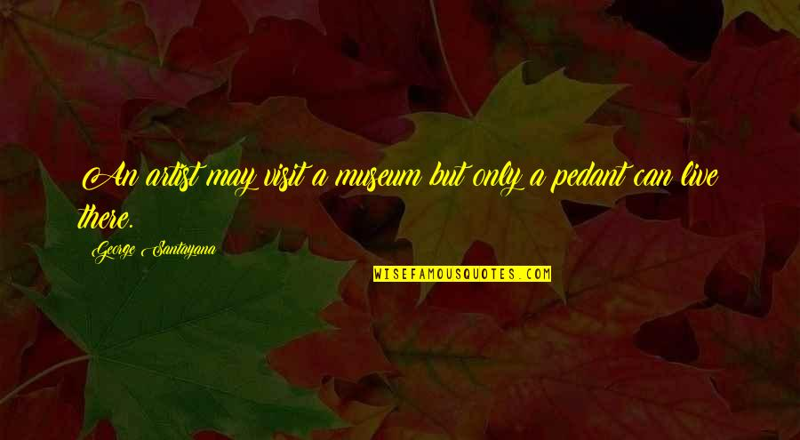 Painbut Quotes By George Santayana: An artist may visit a museum but only
